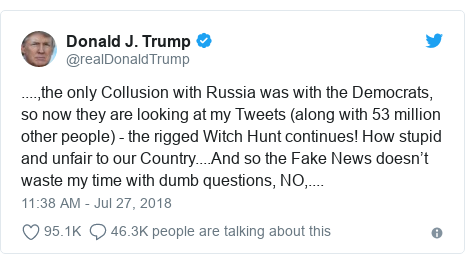 Twitter post by @realDonaldTrump: ....,the only Collusion with Russia was with the Democrats, so now they are looking at my Tweets (along with 53 million other people) - the rigged Witch Hunt continues! How stupid and unfair to our Country....And so the Fake News doesn't waste my time with dumb questions, NO,....