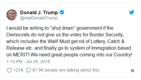 """Twitter post by @realDonaldTrump: I would be willing to """"shut down"""" government if the Democrats do not give us the votes for Border Security, which includes the Wall! Must get rid of Lottery, Catch & Release etc. and finally go to system of Immigration based on MERIT! We need great people coming into our Country!"""
