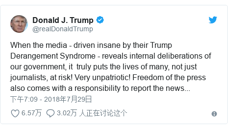 Twitter 用户名 @realDonaldTrump: When the media - driven insane by their Trump Derangement Syndrome - reveals internal deliberations of our government, it  truly puts the lives of many, not just journalists, at risk! Very unpatriotic! Freedom of the press also comes with a responsibility to report the news...