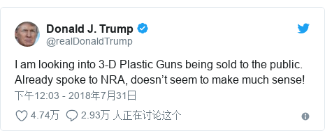 Twitter 用户名 @realDonaldTrump: I am looking into 3-D Plastic Guns being sold to the public. Already spoke to NRA, doesn't seem to make much sense!