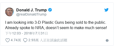 Twitter 用戶名 @realDonaldTrump: I am looking into 3-D Plastic Guns being sold to the public. Already spoke to NRA, doesn't seem to make much sense!