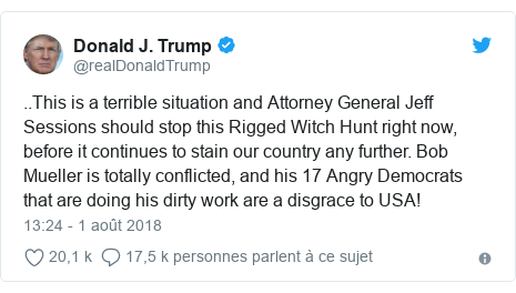 Twitter publication par @realDonaldTrump: ..This is a terrible situation and Attorney General Jeff Sessions should stop this Rigged Witch Hunt right now, before it continues to stain our country any further. Bob Mueller is totally conflicted, and his 17 Angry Democrats that are doing his dirty work are a disgrace to USA!