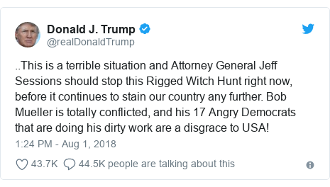 Twitter post by @realDonaldTrump: ..This is a terrible situation and Attorney General Jeff Sessions should stop this Rigged Witch Hunt right now, before it continues to stain our country any further. Bob Mueller is totally conflicted, and his 17 Angry Democrats that are doing his dirty work are a disgrace to USA!