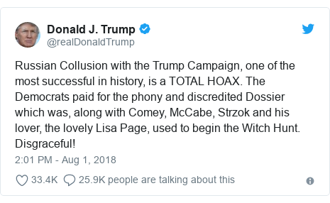 Twitter post by @realDonaldTrump: Russian Collusion with the Trump Campaign, one of the most successful in history, is a TOTAL HOAX. The Democrats paid for the phony and discredited Dossier which was, along with Comey, McCabe, Strzok and his lover, the lovely Lisa Page, used to begin the Witch Hunt. Disgraceful!