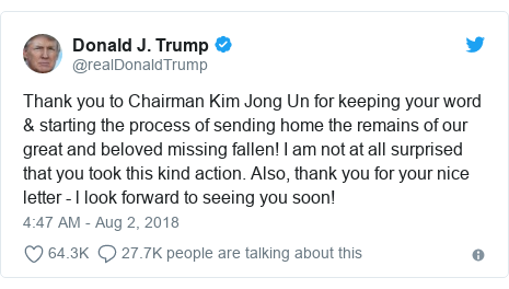 Twitter post by @realDonaldTrump: Thank you to Chairman Kim Jong Un for keeping your word & starting the process of sending home the remains of our great and beloved missing fallen! I am not at all surprised that you took this kind action. Also, thank you for your nice letter - l look forward to seeing you soon!
