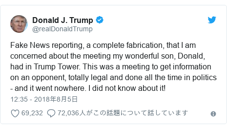 Twitter post by @realDonaldTrump: Fake News reporting, a complete fabrication, that I am concerned about the meeting my wonderful son, Donald, had in Trump Tower. This was a meeting to get information on an opponent, totally legal and done all the time in politics - and it went nowhere. I did not know about it!