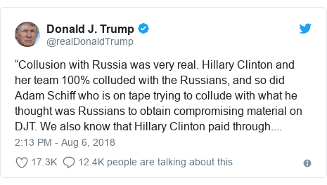 "Twitter post by @realDonaldTrump: ""Collusion with Russia was very real. Hillary Clinton and her team 100% colluded with the Russians, and so did Adam Schiff who is on tape trying to collude with what he thought was Russians to obtain compromising material on DJT. We also know that Hillary Clinton paid through...."