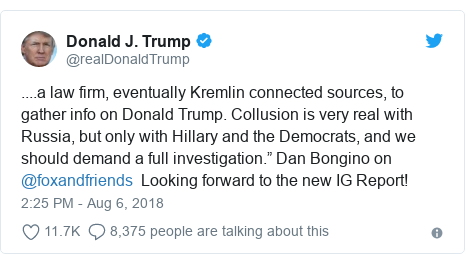 "Twitter post by @realDonaldTrump: ....a law firm, eventually Kremlin connected sources, to gather info on Donald Trump. Collusion is very real with Russia, but only with Hillary and the Democrats, and we should demand a full investigation."" Dan Bongino on @foxandfriends  Looking forward to the new IG Report!"