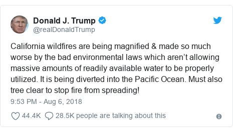 Twitter post by @realDonaldTrump: California wildfires are being magnified & made so much worse by the bad environmental laws which aren't allowing massive amounts of readily available water to be properly utilized. It is being diverted into the Pacific Ocean. Must also tree clear to stop fire from spreading!