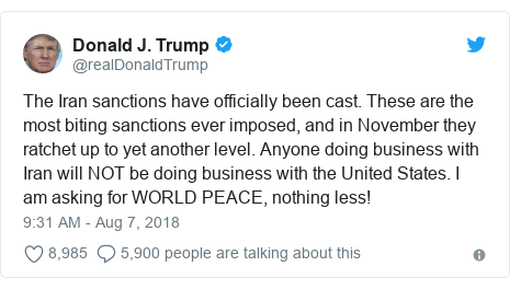 Twitter post by @realDonaldTrump: The Iran sanctions have officially been cast. These are the most biting sanctions ever imposed, and in November they ratchet up to yet another level. Anyone doing business with Iran will NOT be doing business with the United States. I am asking for WORLD PEACE, nothing less!