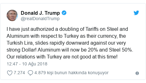 @realDonaldTrump tarafından yapılan Twitter paylaşımı: I have just authorized a doubling of Tariffs on Steel and Aluminum with respect to Turkey as their currency, the Turkish Lira, slides rapidly downward against our very strong Dollar! Aluminum will now be 20% and Steel 50%. Our relations with Turkey are not good at this time!