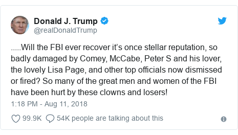 Twitter post by @realDonaldTrump: .....Will the FBI ever recover it's once stellar reputation, so badly damaged by Comey, McCabe, Peter S and his lover, the lovely Lisa Page, and other top officials now dismissed or fired? So many of the great men and women of the FBI have been hurt by these clowns and losers!