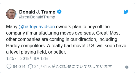 Twitter post by @realDonaldTrump: Many @harleydavidson owners plan to boycott the company if manufacturing moves overseas. Great! Most other companies are coming in our direction, including Harley competitors. A really bad move! U.S. will soon have a level playing field, or better.