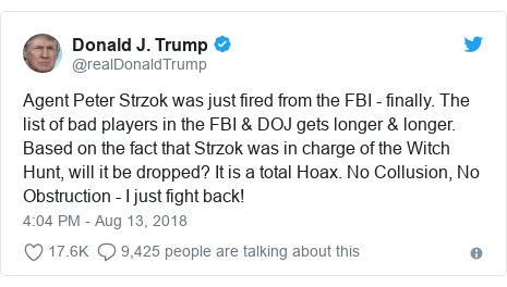 Twitter post by @realDonaldTrump: Agent Peter Strzok was just fired from the FBI - finally. The list of bad players in the FBI & DOJ gets longer & longer. Based on the fact that Strzok was in charge of the Witch Hunt, will it be dropped? It is a total Hoax. No Collusion, No Obstruction - I just fight back!