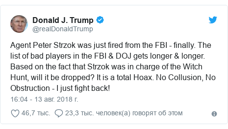 Twitter пост, автор: @realDonaldTrump: Agent Peter Strzok was just fired from the FBI - finally. The list of bad players in the FBI & DOJ gets longer & longer. Based on the fact that Strzok was in charge of the Witch Hunt, will it be dropped? It is a total Hoax. No Collusion, No Obstruction - I just fight back!