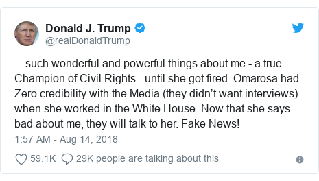 Twitter post by @realDonaldTrump: ....such wonderful and powerful things about me - a true Champion of Civil Rights - until she got fired. Omarosa had Zero credibility with the Media (they didn't want interviews) when she worked in the White House. Now that she says bad about me, they will talk to her. Fake News!