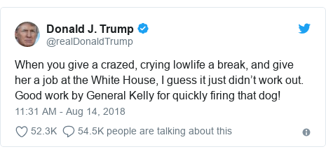 Twitter post by @realDonaldTrump: When you give a crazed, crying lowlife a break, and give her a job at the White House, I guess it just didn't work out. Good work by General Kelly for quickly firing that dog!