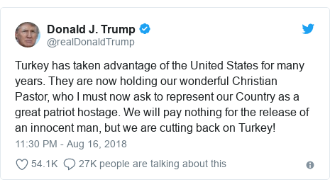 Twitter post by @realDonaldTrump: Turkey has taken advantage of the United States for many years. They are now holding our wonderful Christian Pastor, who I must now ask to represent our Country as a great patriot hostage. We will pay nothing for the release of an innocent man, but we are cutting back on Turkey!