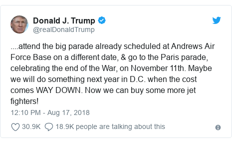 Twitter post by @realDonaldTrump: ....attend the big parade already scheduled at Andrews Air Force Base on a different date, & go to the Paris parade, celebrating the end of the War, on November 11th. Maybe we will do something next year in D.C. when the cost comes WAY DOWN. Now we can buy some more jet fighters!