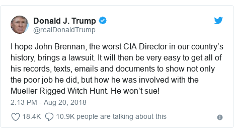 Twitter post by @realDonaldTrump: I hope John Brennan, the worst CIA Director in our country's history, brings a lawsuit. It will then be very easy to get all of his records, texts, emails and documents to show not only the poor job he did, but how he was involved with the Mueller Rigged Witch Hunt. He won't sue!