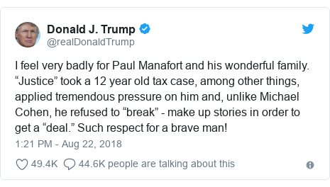 """Twitter post by @realDonaldTrump: I feel very badly for Paul Manafort and his wonderful family. """"Justice"""" took a 12 year old tax case, among other things, applied tremendous pressure on him and, unlike Michael Cohen, he refused to """"break"""" - make up stories in order to get a """"deal."""" Such respect for a brave man!"""