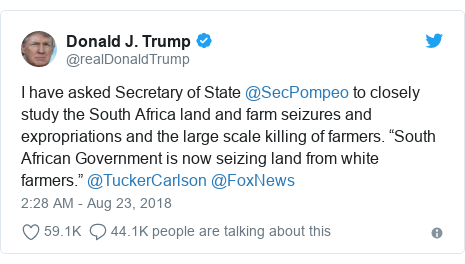 """Twitter post by @realDonaldTrump: I have asked Secretary of State @SecPompeo to closely study the South Africa land and farm seizures and expropriations and the large scale killing of farmers. """"South African Government is now seizing land from white farmers."""" @TuckerCarlson @FoxNews"""