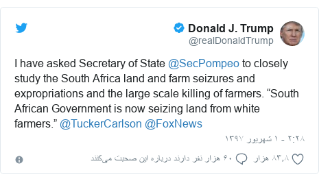 "پست توییتر از @realDonaldTrump: I have asked Secretary of State @SecPompeo to closely study the South Africa land and farm seizures and expropriations and the large scale killing of farmers. ""South African Government is now seizing land from white farmers."" @TuckerCarlson @FoxNews"