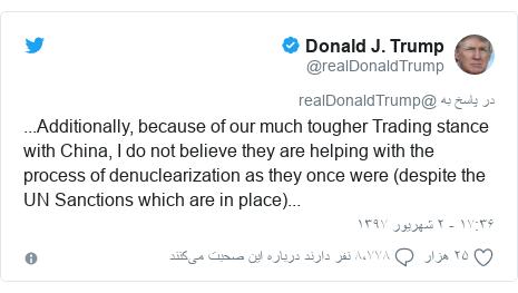 پست توییتر از @realDonaldTrump: ...Additionally, because of our much tougher Trading stance with China, I do not believe they are helping with the process of denuclearization as they once were (despite the UN Sanctions which are in place)...