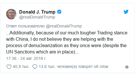 Twitter пост, автор: @realDonaldTrump: ...Additionally, because of our much tougher Trading stance with China, I do not believe they are helping with the process of denuclearization as they once were (despite the UN Sanctions which are in place)...