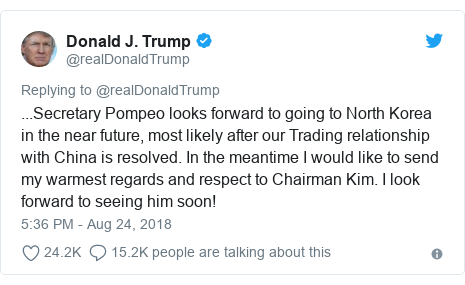 Twitter post by @realDonaldTrump: ...Secretary Pompeo looks forward to going to North Korea in the near future, most likely after our Trading relationship with China is resolved. In the meantime I would like to send my warmest regards and respect to Chairman Kim. I look forward to seeing him soon!