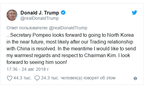 Twitter пост, автор: @realDonaldTrump: ...Secretary Pompeo looks forward to going to North Korea in the near future, most likely after our Trading relationship with China is resolved. In the meantime I would like to send my warmest regards and respect to Chairman Kim. I look forward to seeing him soon!
