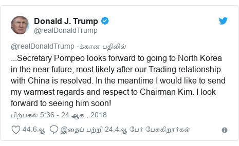 டுவிட்டர் இவரது பதிவு @realDonaldTrump: ...Secretary Pompeo looks forward to going to North Korea in the near future, most likely after our Trading relationship with China is resolved. In the meantime I would like to send my warmest regards and respect to Chairman Kim. I look forward to seeing him soon!