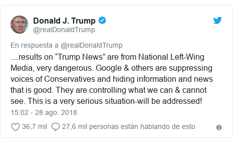 "Publicación de Twitter por @realDonaldTrump: ....results on ""Trump News"" are from National Left-Wing Media, very dangerous. Google & others are suppressing voices of Conservatives and hiding information and news that is good. They are controlling what we can & cannot see. This is a very serious situation-will be addressed!"
