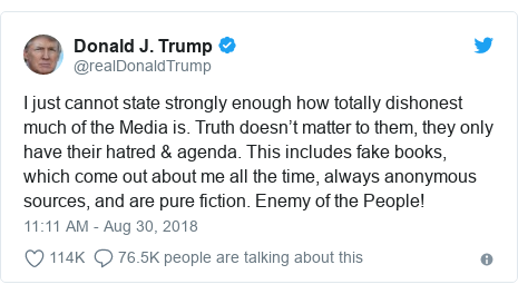 Twitter post by @realDonaldTrump: I just cannot state strongly enough how totally dishonest much of the Media is. Truth doesn't matter to them, they only have their hatred & agenda. This includes fake books, which come out about me all the time, always anonymous sources, and are pure fiction. Enemy of the People!