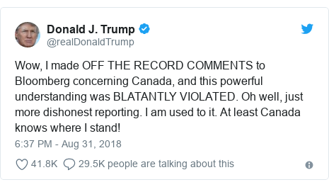 Twitter post by @realDonaldTrump: Wow, I made OFF THE RECORD COMMENTS to Bloomberg concerning Canada, and this powerful understanding was BLATANTLY VIOLATED. Oh well, just more dishonest reporting. I am used to it. At least Canada knows where I stand!