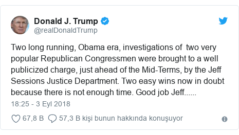 @realDonaldTrump tarafından yapılan Twitter paylaşımı: Two long running, Obama era, investigations of  two very popular Republican Congressmen were brought to a well publicized charge, just ahead of the Mid-Terms, by the Jeff Sessions Justice Department. Two easy wins now in doubt because there is not enough time. Good job Jeff......