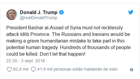 Publicación de Twitter por @realDonaldTrump: President Bashar al-Assad of Syria must not recklessly attack Idlib Province. The Russians and Iranians would be making a grave humanitarian mistake to take part in this potential human tragedy. Hundreds of thousands of people could be killed. Don't let that happen!