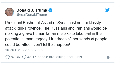 Twitter post by @realDonaldTrump: President Bashar al-Assad of Syria must not recklessly attack Idlib Province. The Russians and Iranians would be making a grave humanitarian mistake to take part in this potential human tragedy. Hundreds of thousands of people could be killed. Don't let that happen!