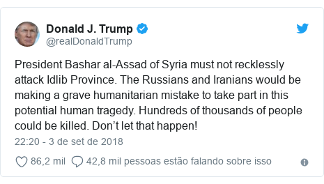 Twitter post de @realDonaldTrump: President Bashar al-Assad of Syria must not recklessly attack Idlib Province. The Russians and Iranians would be making a grave humanitarian mistake to take part in this potential human tragedy. Hundreds of thousands of people could be killed. Don't let that happen!