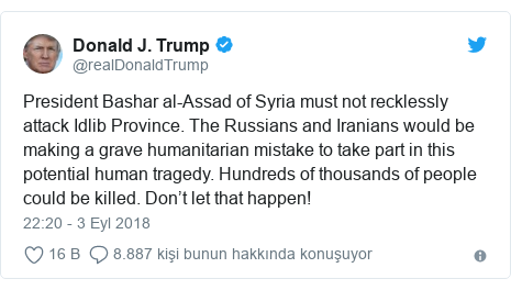 @realDonaldTrump tarafından yapılan Twitter paylaşımı: President Bashar al-Assad of Syria must not recklessly attack Idlib Province. The Russians and Iranians would be making a grave humanitarian mistake to take part in this potential human tragedy. Hundreds of thousands of people could be killed. Don't let that happen!
