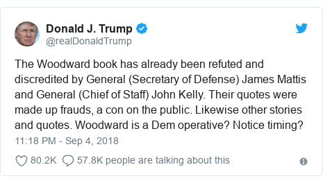 Ujumbe wa Twitter wa @realDonaldTrump: The Woodward book has already been refuted and discredited by General (Secretary of Defense) James Mattis and General (Chief of Staff) John Kelly. Their quotes were made up frauds, a con on the public. Likewise other stories and quotes. Woodward is a Dem operative? Notice timing?