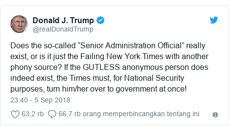 """Twitter pesan oleh @realDonaldTrump: Does the so-called """"Senior Administration Official"""" really exist, or is it just the Failing New York Times with another phony source? If the GUTLESS anonymous person does indeed exist, the Times must, for National Security purposes, turn him/her over to government at once!"""