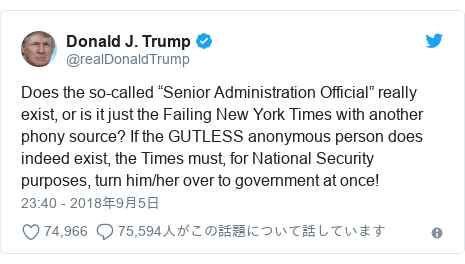 "Twitter post by @realDonaldTrump: Does the so-called ""Senior Administration Official"" really exist, or is it just the Failing New York Times with another phony source? If the GUTLESS anonymous person does indeed exist, the Times must, for National Security purposes, turn him/her over to government at once!"