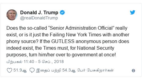 """டுவிட்டர் இவரது பதிவு @realDonaldTrump: Does the so-called """"Senior Administration Official"""" really exist, or is it just the Failing New York Times with another phony source? If the GUTLESS anonymous person does indeed exist, the Times must, for National Security purposes, turn him/her over to government at once!"""