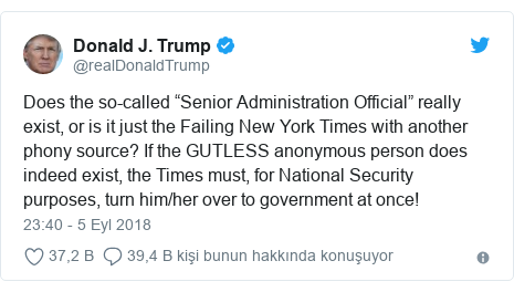 """@realDonaldTrump tarafından yapılan Twitter paylaşımı: Does the so-called """"Senior Administration Official"""" really exist, or is it just the Failing New York Times with another phony source? If the GUTLESS anonymous person does indeed exist, the Times must, for National Security purposes, turn him/her over to government at once!"""