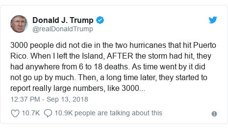 Twitter post by @realDonaldTrump: 3000 people did not die in the two hurricanes that hit Puerto Rico. When I left the Island, AFTER the storm had hit, they had anywhere from 6 to 18 deaths. As time went by it did not go up by much. Then, a long time later, they started to report really large numbers, like 3000...
