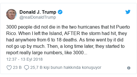 @realDonaldTrump tarafından yapılan Twitter paylaşımı: 3000 people did not die in the two hurricanes that hit Puerto Rico. When I left the Island, AFTER the storm had hit, they had anywhere from 6 to 18 deaths. As time went by it did not go up by much. Then, a long time later, they started to report really large numbers, like 3000...