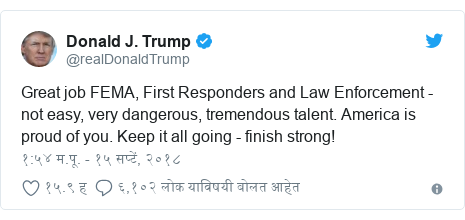 Twitter post by @realDonaldTrump: Great job FEMA, First Responders and Law Enforcement - not easy, very dangerous, tremendous talent. America is proud of you. Keep it all going - finish strong!
