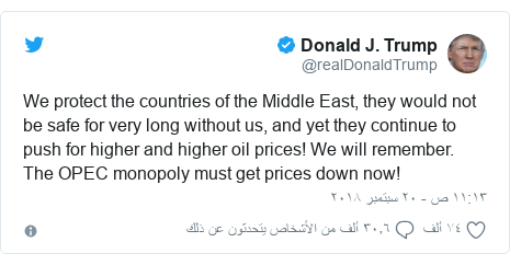 تويتر رسالة بعث بها @realDonaldTrump: We protect the countries of the Middle East, they would not be safe for very long without us, and yet they continue to push for higher and higher oil prices! We will remember. The OPEC monopoly must get prices down now!