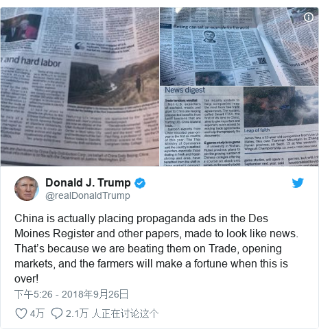 Twitter 用户名 @realDonaldTrump: China is actually placing propaganda ads in the Des Moines Register and other papers, made to look like news. That's because we are beating them on Trade, opening markets, and the farmers will make a fortune when this is over!